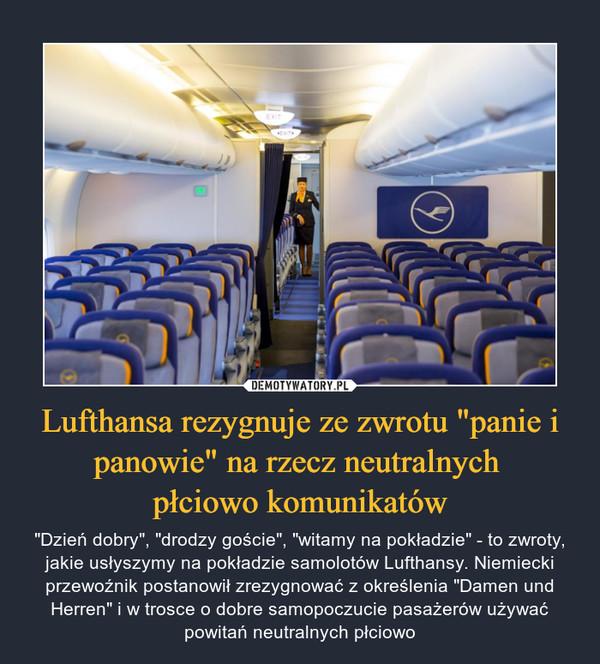 """Lufthansa rezygnuje ze zwrotu """"panie i panowie"""" na rzecz neutralnych płciowo komunikatów – """"Dzień dobry"""", """"drodzy goście"""", """"witamy na pokładzie"""" - to zwroty, jakie usłyszymy na pokładzie samolotów Lufthansy. Niemiecki przewoźnik postanowił zrezygnować z określenia """"Damen und Herren"""" i w trosce o dobre samopoczucie pasażerów używać powitań neutralnych płciowo"""