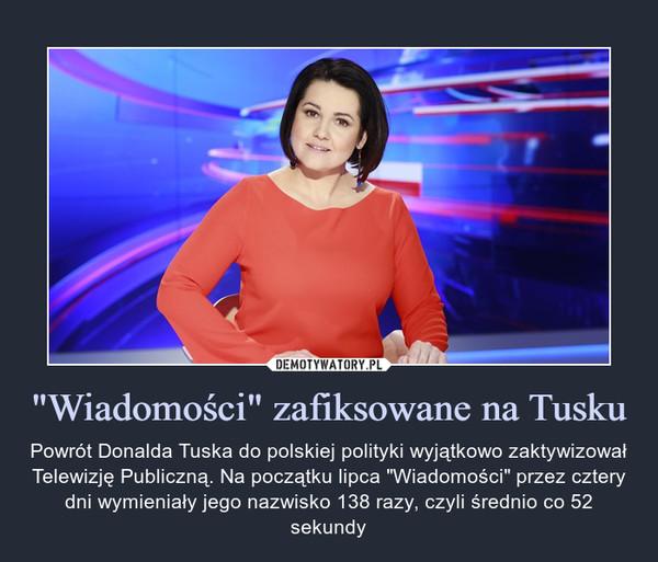 """""""Wiadomości"""" zafiksowane na Tusku – Powrót Donalda Tuska do polskiej polityki wyjątkowo zaktywizował Telewizję Publiczną. Na początku lipca """"Wiadomości"""" przez cztery dni wymieniały jego nazwisko 138 razy, czyli średnio co 52 sekundy"""