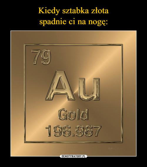 Kiedy sztabka złota spadnie ci na nogę:
