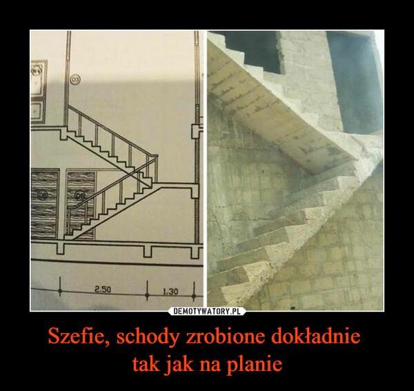 Szefie, schody zrobione dokładnie tak jak na planie –