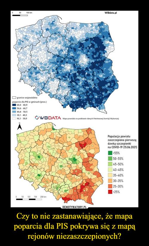 Czy to nie zastanawiające, że mapa poparcia dla PIS pokrywa się z mapą rejonów niezaszczepionych?