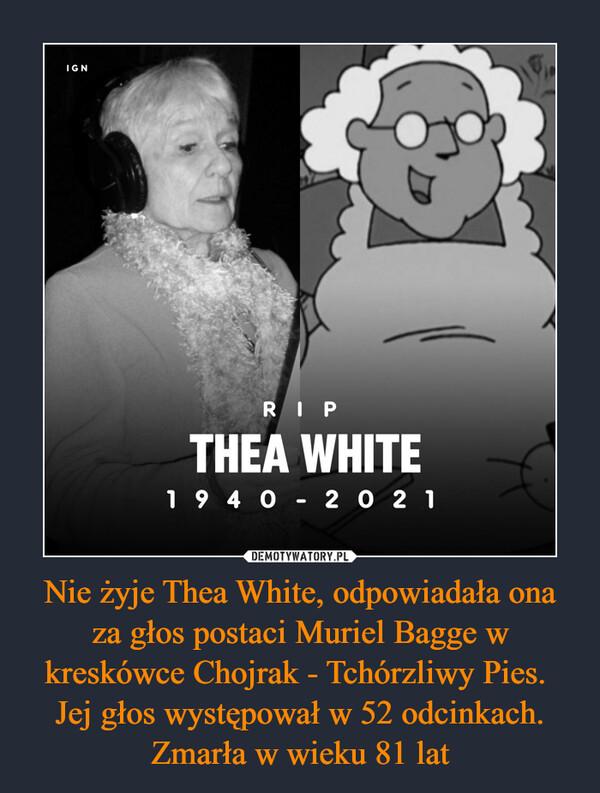 Nie żyje Thea White, odpowiadała ona za głos postaci Muriel Bagge w kreskówce Chojrak - Tchórzliwy Pies. Jej głos występował w 52 odcinkach. Zmarła w wieku 81 lat –