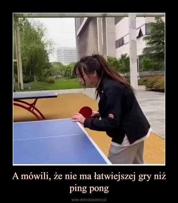 A mówili, że nie ma łatwiejszej gry niż ping pong –