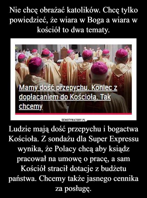 Ludzie mają dość przepychu i bogactwa Kościoła. Z sondażu dla Super Expressu wynika, że Polacy chcą aby ksiądz pracował na umowę o pracę, a sam Kościół stracił dotacje z budżetu państwa. Chcemy także jasnego cennika za posługę. –