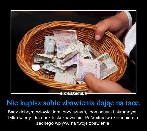 Nie kupisz sobie zbawienia dając na tace. – Badz dobrym człowiekiem, przyjaznym,  pomocnym i skromnym.  Tylko wtedy  doznasz laski zbawienia. Pośrednictwo kleru nie ma  zadnego wpływu na twoje zbawienie.