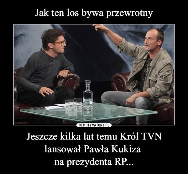 Jeszcze kilka lat temu Król TVN lansował Pawła Kukiza na prezydenta RP... –