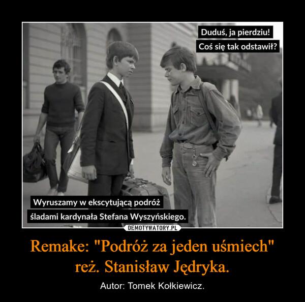 """Remake: """"Podróż za jeden uśmiech""""reż. Stanisław Jędryka. – Autor: Tomek Kołkiewicz."""