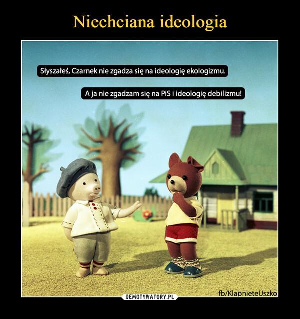 –  Słyszałeś, Czarnek nie zgadza się na ideologię ekologizmu. A ja nie zgadzam się na PiS i ideologię debilizmu!