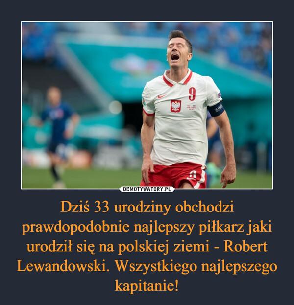 Dziś 33 urodziny obchodzi prawdopodobnie najlepszy piłkarz jaki urodził się na polskiej ziemi - Robert Lewandowski. Wszystkiego najlepszego kapitanie! –