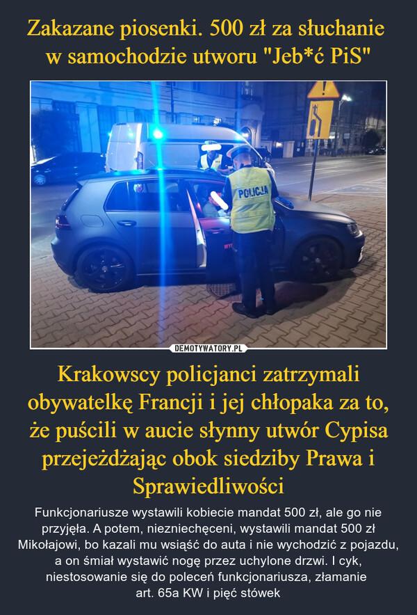 Krakowscy policjanci zatrzymali obywatelkę Francji i jej chłopaka za to, że puścili w aucie słynny utwór Cypisa przejeżdżając obok siedziby Prawa i Sprawiedliwości – Funkcjonariusze wystawili kobiecie mandat 500 zł, ale go nie przyjęła. A potem, niezniechęceni, wystawili mandat 500 zł Mikołajowi, bo kazali mu wsiąść do auta i nie wychodzić z pojazdu, a on śmiał wystawić nogę przez uchylone drzwi. I cyk, niestosowanie się do poleceń funkcjonariusza, złamanie art. 65a KW i pięć stówek
