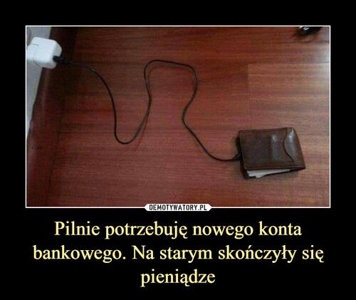 Pilnie potrzebuję nowego konta bankowego. Na starym skończyły się pieniądze