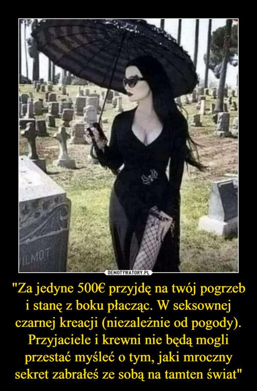 """""""Za jedyne 500€ przyjdę na twój pogrzeb i stanę z boku płacząc. W seksownej czarnej kreacji (niezależnie od pogody). Przyjaciele i krewni nie będą mogli przestać myśleć o tym, jaki mroczny sekret zabrałeś ze sobą na tamten świat"""""""