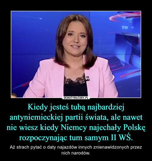 Kiedy jesteś tubą najbardziej antyniemieckiej partii świata, ale nawet nie wiesz kiedy Niemcy najechały Polskę rozpoczynając tum samym II WŚ.