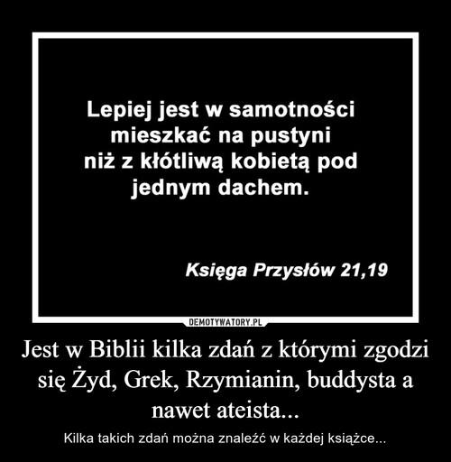 Jest w Biblii kilka zdań z którymi zgodzi się Żyd, Grek, Rzymianin, buddysta a nawet ateista...