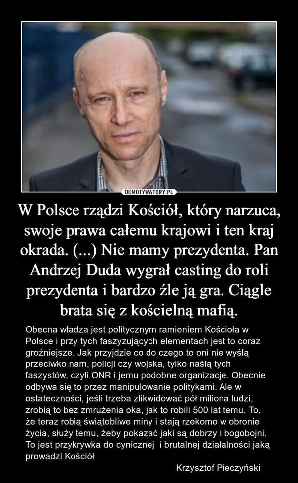 W Polsce rządzi Kościół, który narzuca, swoje prawa całemu krajowi i ten kraj okrada. (...) Nie mamy prezydenta. Pan Andrzej Duda wygrał casting do roli prezydenta i bardzo źle ją gra. Ciągle brata się z kościelną mafią. – Obecna władza jest politycznym ramieniem Kościoła w Polsce i przy tych faszyzujących elementach jest to coraz groźniejsze. Jak przyjdzie co do czego to oni nie wyślą przeciwko nam, policji czy wojska, tylko naślą tych faszystów, czyli ONR i jemu podobne organizacje. Obecnie odbywa się to przez manipulowanie politykami. Ale w ostateczności, jeśli trzeba zlikwidować pół miliona ludzi, zrobią to bez zmrużenia oka, jak to robili 500 lat temu. To, że teraz robią świątobliwe miny i stają rzekomo w obronie życia, służy temu, żeby pokazać jaki są dobrzy i bogobojni. To jest przykrywka do cynicznej  i brutalnej działalności jaką prowadzi Kościół                                                           Krzysztof Pieczyński