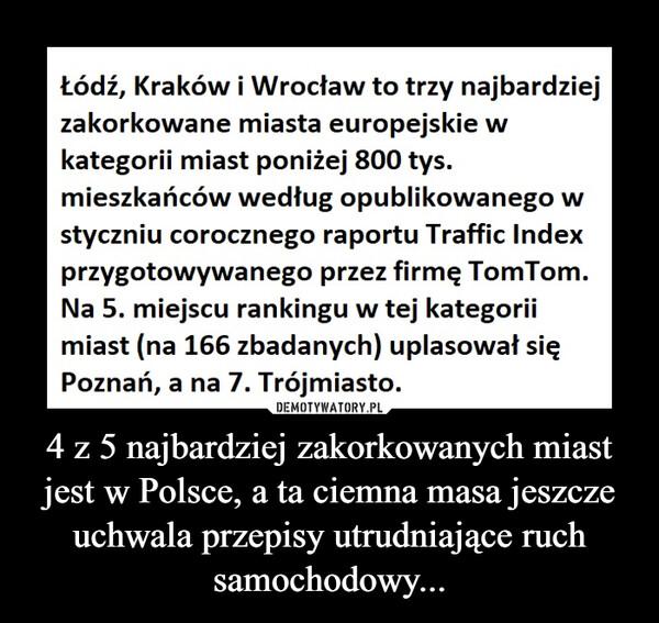 4 z 5 najbardziej zakorkowanych miast jest w Polsce, a ta ciemna masa jeszcze uchwala przepisy utrudniające ruch samochodowy... –