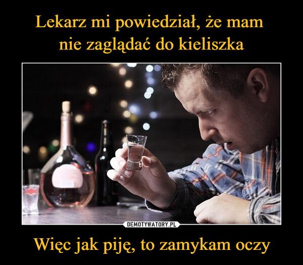 Więc jak piję, to zamykam oczy –