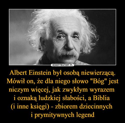 """Albert Einstein był osobą niewierzącą. Mówił on, że dla niego słowo """"Bóg"""" jest niczym więcej, jak zwykłym wyrazem  i oznaką ludzkiej słabości, a Biblia  (i inne księgi) - zbiorem dziecinnych  i prymitywnych legend"""