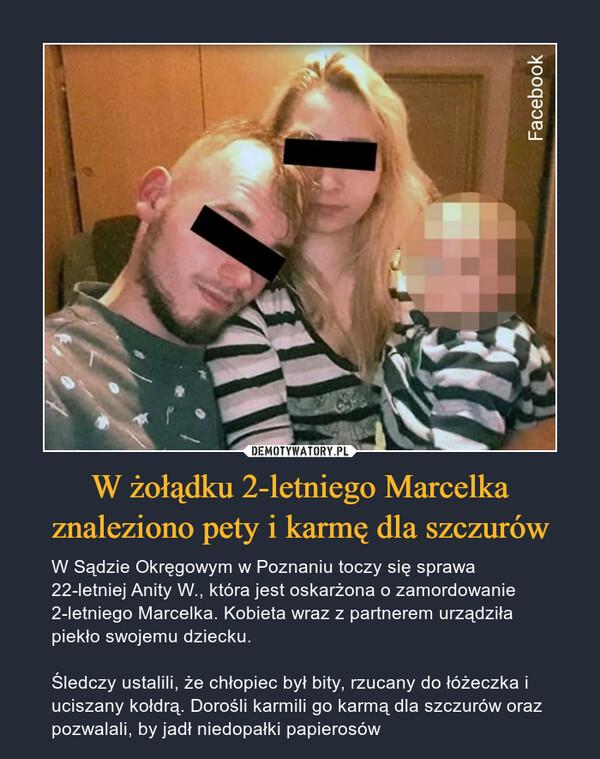 W żołądku 2-letniego Marcelka znaleziono pety i karmę dla szczurów – W Sądzie Okręgowym w Poznaniu toczy się sprawa 22-letniej Anity W., która jest oskarżona o zamordowanie 2-letniego Marcelka. Kobieta wraz z partnerem urządziła piekło swojemu dziecku. Śledczy ustalili, że chłopiec był bity, rzucany do łóżeczka i uciszany kołdrą. Dorośli karmili go karmą dla szczurów oraz pozwalali, by jadł niedopałki papierosów