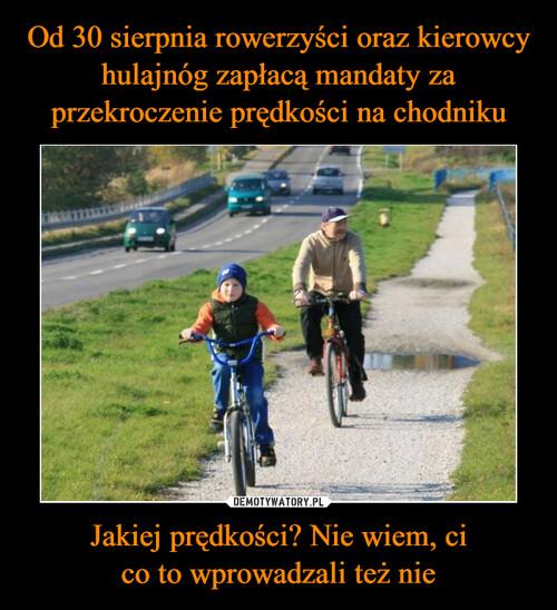 Od 30 sierpnia rowerzyści oraz kierowcy hulajnóg zapłacą mandaty za przekroczenie prędkości na chodniku Jakiej prędkości? Nie wiem, ci co to wprowadzali też nie