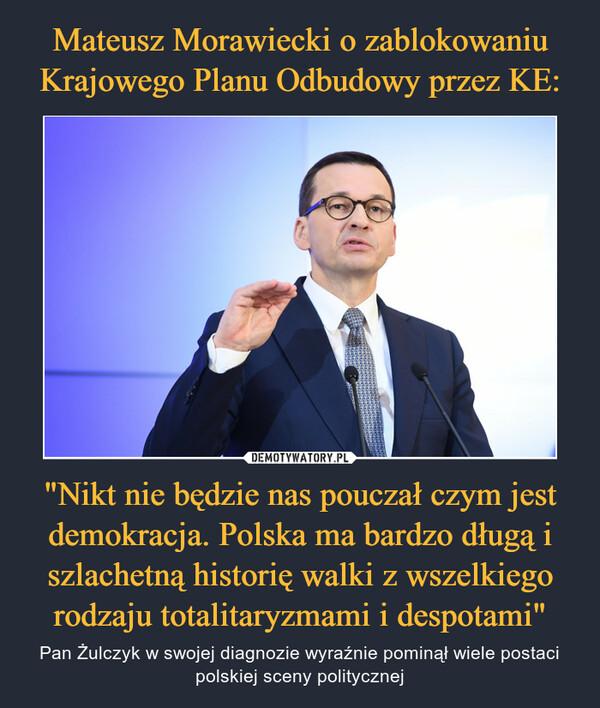 """""""Nikt nie będzie nas pouczał czym jest demokracja. Polska ma bardzo długą i szlachetną historię walki z wszelkiego rodzaju totalitaryzmami i despotami"""" – Pan Żulczyk w swojej diagnozie wyraźnie pominął wiele postaci polskiej sceny politycznej"""