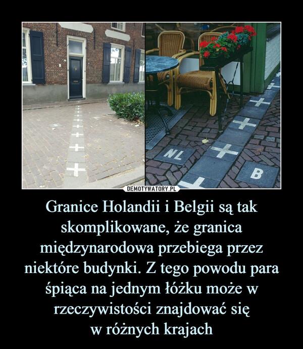 Granice Holandii i Belgii są tak skomplikowane, że granica międzynarodowa przebiega przez niektóre budynki. Z tego powodu para śpiąca na jednym łóżku może w rzeczywistości znajdować sięw różnych krajach –