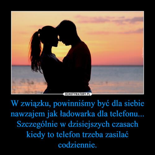 W związku, powinniśmy być dla siebie nawzajem jak ładowarka dla telefonu... Szczególnie w dzisiejszych czasach kiedy to telefon trzeba zasilać codziennie.