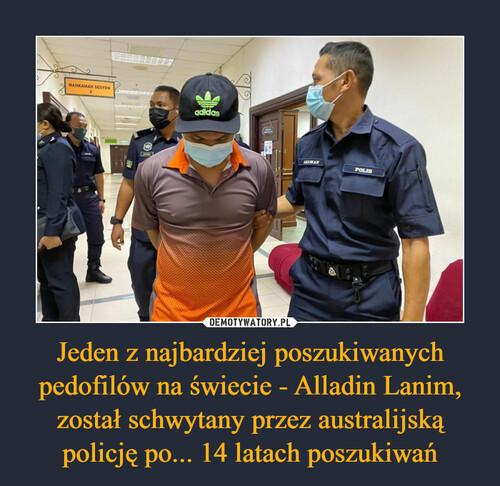 Jeden z najbardziej poszukiwanych pedofilów na świecie - Alladin Lanim, został schwytany przez australijską policję po... 14 latach poszukiwań