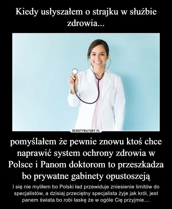 pomyślałem że pewnie znowu ktoś chce naprawić system ochrony zdrowia w Polsce i Panom doktorom to przeszkadza bo prywatne gabinety opustoszeją – I się nie myliłem bo Polski ład przewiduje zniesienie limitów do specjalistów, a dzisiaj przeciętny specjalista żyje jak król, jest panem świata bo robi łaskę że w ogóle Cię przyjmie....