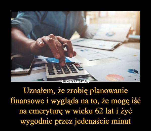 Uznałem, że zrobię planowanie finansowe i wygląda na to, że mogę iść na emeryturę w wieku 62 lat i żyć wygodnie przez jedenaście minut –