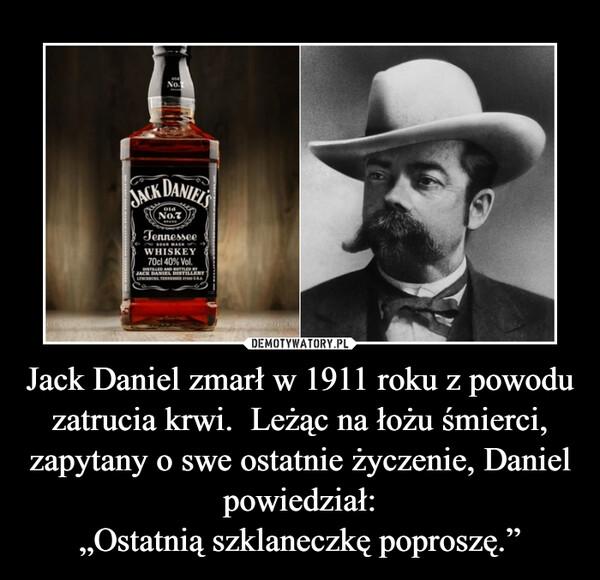"""Jack Daniel zmarł w 1911 roku z powodu zatrucia krwi.  Leżąc na łożu śmierci, zapytany o swe ostatnie życzenie, Daniel powiedział:""""Ostatnią szklaneczkę poproszę."""" –"""