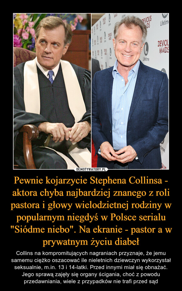 """Pewnie kojarzycie Stephena Collinsa - aktora chyba najbardziej znanego z roli pastora i głowy wielodzietnej rodziny w popularnym niegdyś w Polsce serialu """"Siódme niebo"""". Na ekranie - pastor a w prywatnym życiu diabeł – Collins na kompromitujących nagraniach przyznaje, że jemu samemu ciężko oszacować ile nieletnich dziewczyn wykorzystał seksualnie, m.in. 13 i 14-latki. Przed innymi miał się obnażać. Jego sprawą zajęły się organy ścigania, choć z powodu przedawniania, wiele z przypadków nie trafi przed sąd"""