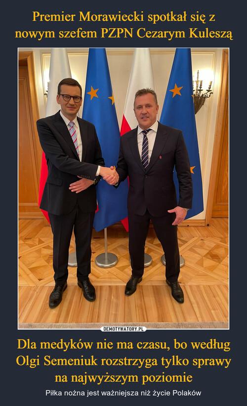 Premier Morawiecki spotkał się z nowym szefem PZPN Cezarym Kuleszą Dla medyków nie ma czasu, bo według Olgi Semeniuk rozstrzyga tylko sprawy na najwyższym poziomie