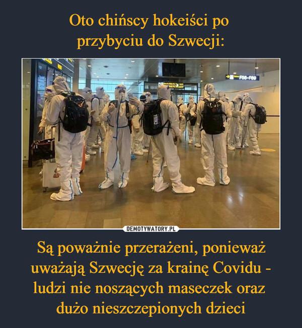 Są poważnie przerażeni, ponieważ uważają Szwecję za krainę Covidu - ludzi nie noszących maseczek oraz dużo nieszczepionych dzieci –