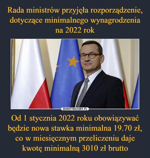 Rada ministrów przyjęła rozporządzenie, dotyczące minimalnego wynagrodzenia na 2022 rok Od 1 stycznia 2022 roku obowiązywać będzie nowa stawka minimalna 19.70 zł, co w miesięcznym przeliczeniu daje kwotę minimalną 3010 zł brutto