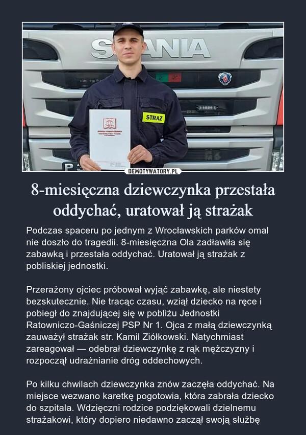 8-miesięczna dziewczynka przestała oddychać, uratował ją strażak – Podczas spaceru po jednym z Wrocławskich parków omal nie doszło do tragedii. 8-miesięczna Ola zadławiła się zabawką i przestała oddychać. Uratował ją strażak z pobliskiej jednostki.Przerażony ojciec próbował wyjąć zabawkę, ale niestety bezskutecznie. Nie tracąc czasu, wziął dziecko na ręce i pobiegł do znajdującej się w pobliżu Jednostki Ratowniczo-Gaśniczej PSP Nr 1. Ojca z małą dziewczynką zauważył strażak str. Kamil Ziółkowski. Natychmiast zareagował — odebrał dziewczynkę z rąk mężczyzny i rozpoczął udrażnianie dróg oddechowych.Po kilku chwilach dziewczynka znów zaczęła oddychać. Na miejsce wezwano karetkę pogotowia, która zabrała dziecko do szpitala. Wdzięczni rodzice podziękowali dzielnemu strażakowi, który dopiero niedawno zaczął swoją służbę