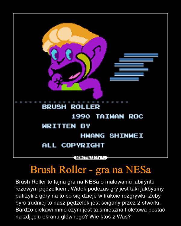 Brush Roller - gra na NESa – Brush Roller to fajna gra na NESa o malowaniu labiryntu różowym pędzelkiem. Widok podczas gry jest taki jakbyśmy patrzyli z góry na to co się dzieje w trakcie rozgrywki. Żeby było trudniej to nasz pędzelek jest ścigany przez 2 stworki. Bardzo ciekawi mnie czym jest ta śmieszna fioletowa postać na zdjęciu ekranu głównego? Wie ktoś z Was?