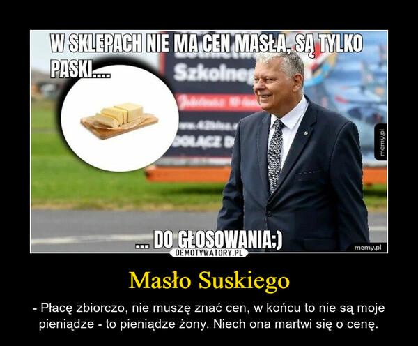Masło Suskiego – - Płacę zbiorczo, nie muszę znać cen, w końcu to nie są moje pieniądze - to pieniądze żony. Niech ona martwi się o cenę.