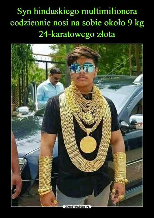 Syn hinduskiego multimilionera codziennie nosi na sobie około 9 kg 24-karatowego złota