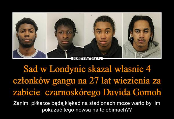 Sad w Londynie skazal wlasnie 4 członków gangu na 27 lat wiezienia za zabicie  czarnoskórego Davida Gomoh – Zanim  piłkarze będą klękać na stadionach moze warto by  im pokazać tego newsa na telebimach??