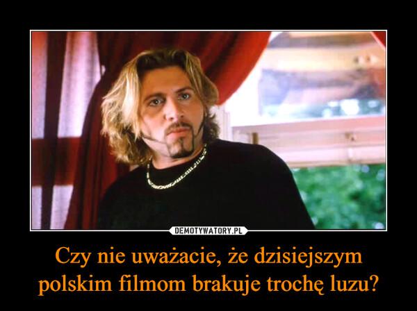 Czy nie uważacie, że dzisiejszym polskim filmom brakuje trochę luzu? –