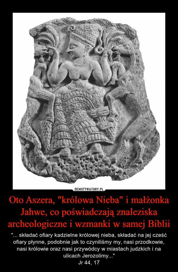 """Oto Aszera, """"królowa Nieba"""" i małżonka Jahwe, co poświadczają znaleziska archeologiczne i wzmanki w samej Biblii – """"... składać ofiary kadzielne królowej nieba, składać na jej cześć ofiary płynne, podobnie jak to czyniliśmy my, nasi przodkowie, nasi królowie oraz nasi przywódcy w miastach judzkich i na ulicach Jerozolimy...""""Jr 44, 17"""