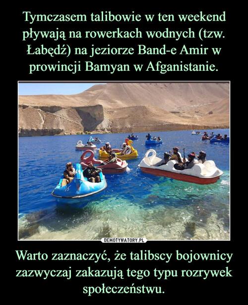 Tymczasem talibowie w ten weekend pływają na rowerkach wodnych (tzw. Łabędź) na jeziorze Band-e Amir w prowincji Bamyan w Afganistanie. Warto zaznaczyć, że talibscy bojownicy zazwyczaj zakazują tego typu rozrywek społeczeństwu.