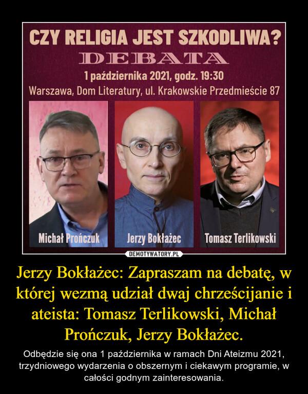 Jerzy Bokłażec: Zapraszam na debatę, w której wezmą udział dwaj chrześcijanie i ateista: Tomasz Terlikowski, Michał Prończuk, Jerzy Bokłażec. – Odbędzie się ona 1 października w ramach Dni Ateizmu 2021, trzydniowego wydarzenia o obszernym i ciekawym programie, w całości godnym zainteresowania.