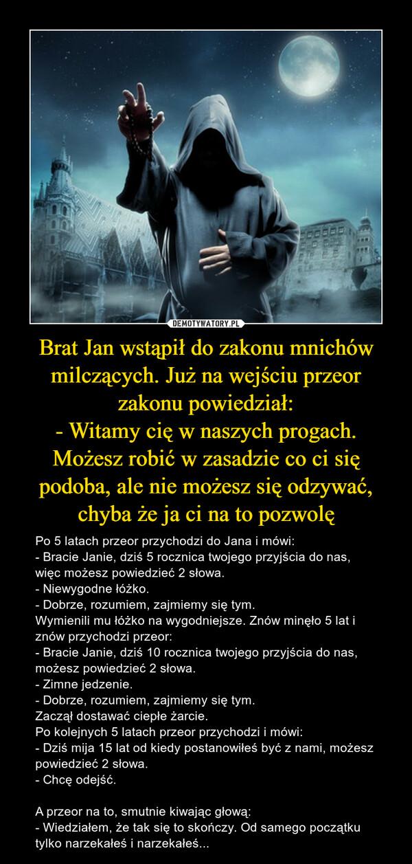 Brat Jan wstąpił do zakonu mnichów milczących. Już na wejściu przeor zakonu powiedział:- Witamy cię w naszych progach. Możesz robić w zasadzie co ci się podoba, ale nie możesz się odzywać, chyba że ja ci na to pozwolę – Po 5 latach przeor przychodzi do Jana i mówi:- Bracie Janie, dziś 5 rocznica twojego przyjścia do nas, więc możesz powiedzieć 2 słowa.- Niewygodne łóżko.- Dobrze, rozumiem, zajmiemy się tym.Wymienili mu łóżko na wygodniejsze. Znów minęło 5 lat i znów przychodzi przeor:- Bracie Janie, dziś 10 rocznica twojego przyjścia do nas, możesz powiedzieć 2 słowa.- Zimne jedzenie.- Dobrze, rozumiem, zajmiemy się tym.Zaczął dostawać ciepłe żarcie.Po kolejnych 5 latach przeor przychodzi i mówi:- Dziś mija 15 lat od kiedy postanowiłeś być z nami, możesz powiedzieć 2 słowa.- Chcę odejść.A przeor na to, smutnie kiwając głową:- Wiedziałem, że tak się to skończy. Od samego początku tylko narzekałeś i narzekałeś...