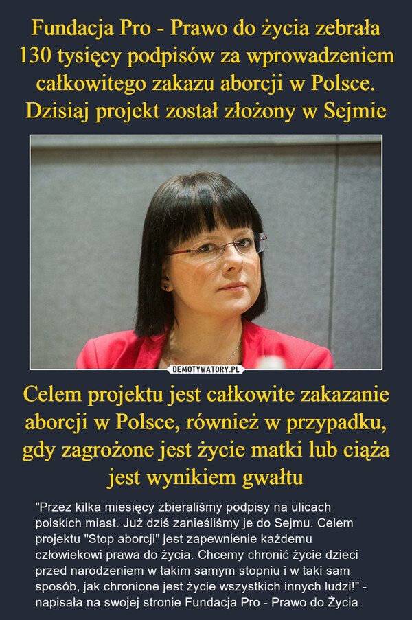 """Celem projektu jest całkowite zakazanie aborcji w Polsce, również w przypadku, gdy zagrożone jest życie matki lub ciąża jest wynikiem gwałtu – """"Przez kilka miesięcy zbieraliśmy podpisy na ulicach polskich miast. Już dziś zanieśliśmy je do Sejmu. Celem projektu """"Stop aborcji"""" jest zapewnienie każdemu człowiekowi prawa do życia. Chcemy chronić życie dzieci przed narodzeniem w takim samym stopniu i w taki sam sposób, jak chronione jest życie wszystkich innych ludzi!"""" - napisała na swojej stronie Fundacja Pro - Prawo do Życia"""