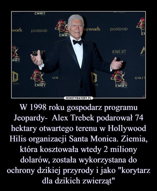 """W 1998 roku gospodarz programu Jeopardy-  Alex Trebek podarował 74 hektary otwartego terenu w Hollywood Hilis organizacji Santa Monica. Ziemia, która kosztowała wtedy 2 miliony dolarów, została wykorzystana do ochrony dzikiej przyrody i jako """"korytarz dla dzikich zwierząt"""""""