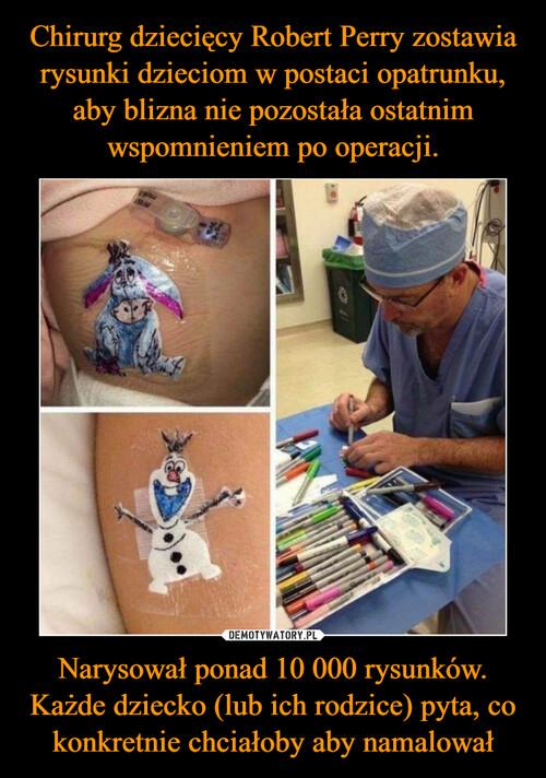 Chirurg dziecięcy Robert Perry zostawia rysunki dzieciom w postaci opatrunku, aby blizna nie pozostała ostatnim wspomnieniem po operacji. Narysował ponad 10 000 rysunków. Każde dziecko (lub ich rodzice) pyta, co konkretnie chciałoby aby namalował