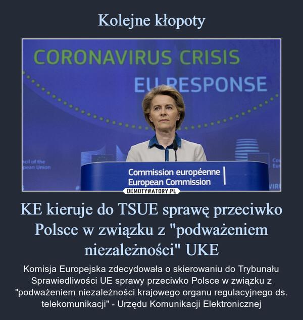 """KE kieruje do TSUE sprawę przeciwko Polsce w związku z """"podważeniem niezależności"""" UKE – Komisja Europejska zdecydowała o skierowaniu do Trybunału Sprawiedliwości UE sprawy przeciwko Polsce w związku z """"podważeniem niezależności krajowego organu regulacyjnego ds. telekomunikacji"""" - Urzędu Komunikacji Elektronicznej"""