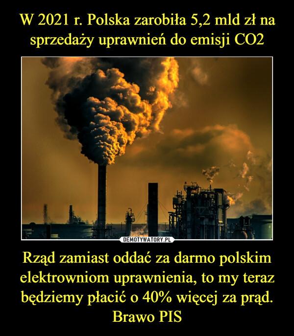 Rząd zamiast oddać za darmo polskim elektrowniom uprawnienia, to my teraz będziemy płacić o 40% więcej za prąd. Brawo PIS –